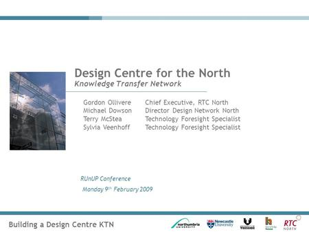 Building a Design Centre KTN RUnUP Conference Monday 9 th February 2009 Design Centre for the North Knowledge Transfer Network Gordon OllivereChief Executive,