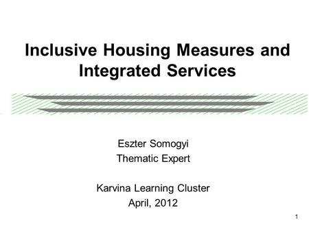 1 Inclusive Housing Measures and Integrated Services Eszter Somogyi Thematic Expert Karvina Learning Cluster April, 2012.