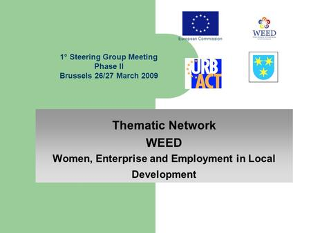 Thematic Network WEED Women, Enterprise and Employment in Local Development 1° Steering Group Meeting Phase II Brussels 26/27 March 2009 European Commission.