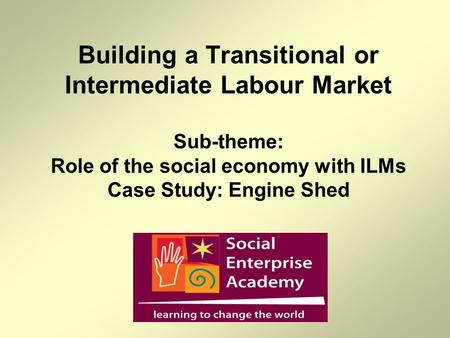 Building a Transitional or Intermediate Labour Market Sub-theme: Role of the social economy with ILMs Case Study: Engine Shed.