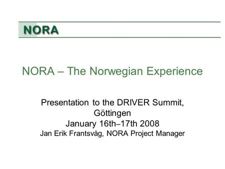 NORA – The Norwegian Experience Presentation to the DRIVER Summit, Göttingen January 16th – 17th 2008 Jan Erik Frantsvåg, NORA Project Manager.