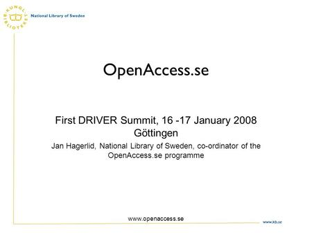 Www.kb.se www.openaccess.se OpenAccess.se First DRIVER Summit, 16 -17 January 2008 Göttingen Jan Hagerlid, National Library of Sweden, co-ordinator of.