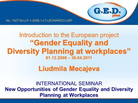 Gender Equality and Diversity Planning at workplaces Introduction to the European project Gender Equality and Diversity Planning at workplaces 01.12.2008.