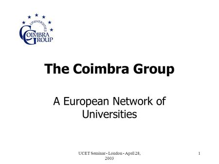 UCET Seminar - London - April 28, 2003 1 The Coimbra Group A European Network of Universities.