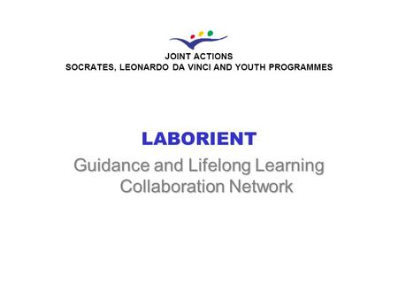 JOINT ACTIONS SOCRATES, LEONARDO DA VINCI AND YOUTH PROGRAMMES LABORIENT Guidance and Lifelong Learning Collaboration Network.