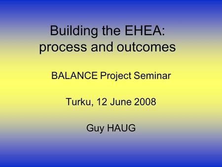 Building the EHEA: process and outcomes BALANCE Project Seminar Turku, 12 June 2008 Guy HAUG.