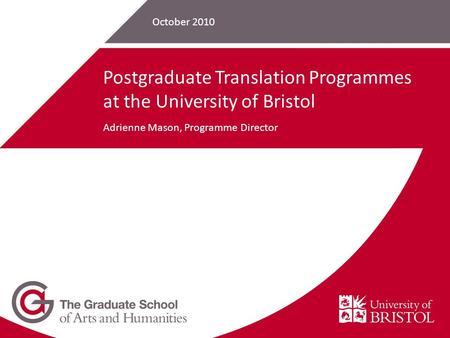 October 2010 Postgraduate Translation Programmes at the University of Bristol Adrienne Mason, Programme Director.