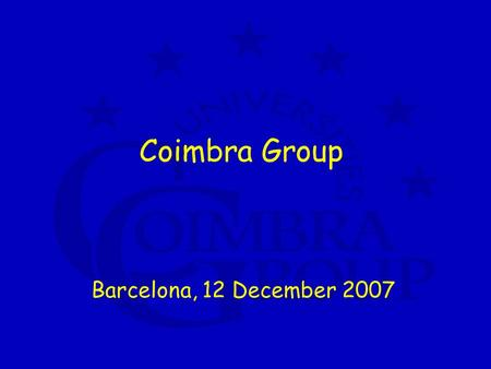 Coimbra Group Barcelona, 12 December 2007. Coimbra Group a network of 38 European universities with typical profile 4 characteristics: high quality long.