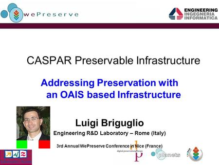 CASPAR Preservable Infrastructure Addressing Preservation with an OAIS based Infrastructure Luigi Briguglio Engineering R&D Laboratory – Rome (Italy) 3rd.
