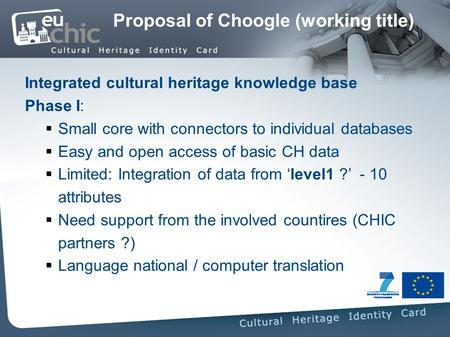 Proposal of Choogle (working title) Integrated cultural heritage knowledge base Phase I: Small core with connectors to individual databases Easy and open.