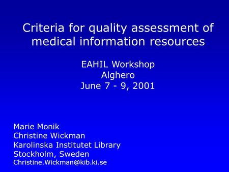 Criteria for quality assessment of medical information resources EAHIL Workshop Alghero June 7 - 9, 2001 Marie Monik Christine Wickman Karolinska Institutet.
