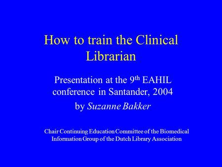 How to train the Clinical Librarian Presentation at the 9 th EAHIL conference in Santander, 2004 by Suzanne Bakker Chair Continuing Education Committee.