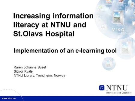 Increasing information literacy at NTNU and St.Olavs Hospital Implementation of an e-learning tool Karen Johanne Buset Sigvor Kvale NTNU Library, Trondheim,