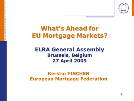 1 Whats Ahead for EU Mortgage Markets? ELRA General Assembly Brussels, Belgium 27 April 2009 Whats Ahead for EU Mortgage Markets? ELRA General Assembly.