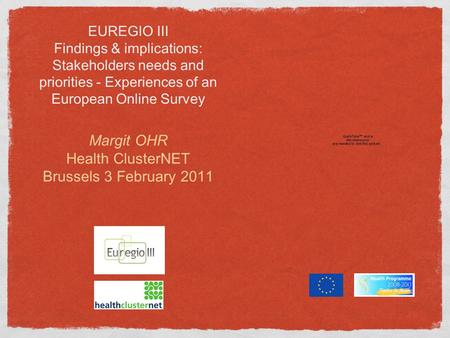 EUREGIO III Findings & implications: Stakeholders needs and priorities - Experiences of an European Online Survey Margit OHR Health ClusterNET Brussels.