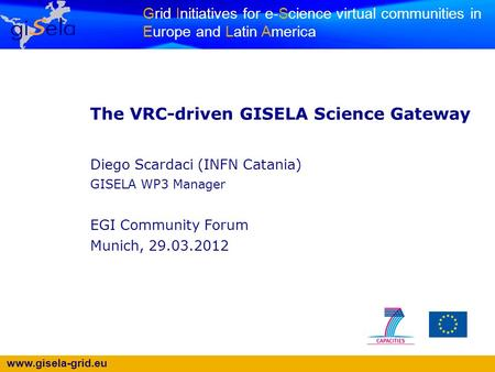 Www.gisela-grid.eu Grid Initiatives for e-Science virtual communities in Europe and Latin America The VRC-driven GISELA Science Gateway Diego Scardaci.