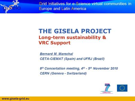 Www.gisela-grid.eu Grid Initiatives for e-Science virtual communities in Europe and Latin America THE GISELA PROJECT Long-term sustainability & VRC Support.