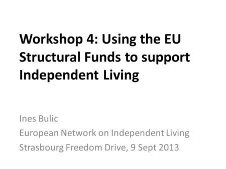 Workshop 4: Using the EU Structural Funds to support Independent Living Ines Bulic European Network on Independent Living Strasbourg Freedom Drive, 9 Sept.