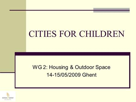 CITIES FOR CHILDREN WG 2: Housing & Outdoor Space 14-15/05/2009 Ghent.