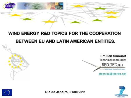 WIND ENERGY R&D TOPICS FOR THE COOPERATION BETWEEN EU AND LATIN AMERICAN ENTITIES. Emilien Simonot Technical secretariat Rio de Janeiro,