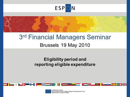 3 rd Financial Managers Seminar Brussels 19 May 2010 Eligibility period and reporting eligible expenditure.