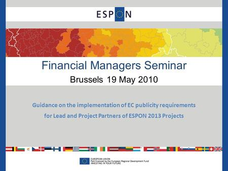 Financial Managers Seminar Brussels 19 May 2010 Guidance on the implementation of EC publicity requirements for Lead and Project Partners of ESPON 2013.