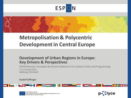 . Metropolisation & Polycentric Development in Central Europe Development of Urban Regions in Europe: Key Drivers & Perspectives ESPON Seminar: European.