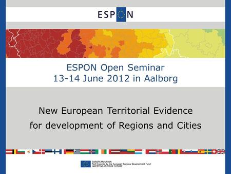 ESPON Open Seminar 13-14 June 2012 in Aalborg New European Territorial Evidence for development of Regions and Cities.