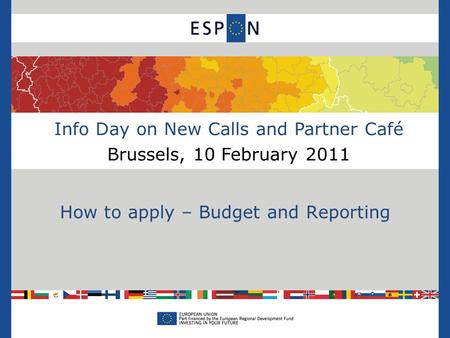 Info Day on New Calls and Partner Café Brussels, 10 February 2011 How to apply – Budget and Reporting.