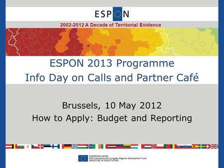 ESPON 2013 Programme Info Day on Calls and Partner Café Brussels, 10 May 2012 How to Apply: Budget and Reporting 2002-2012 A Decade of Territorial Evidence.