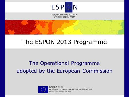 The Operational P The Operational Programme adopted by the European Commission The ESPON 2013 Programme EUROPEAN UNION Part-financed by the European Regional.