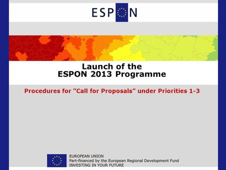 Launch of the ESPON 2013 Programme Procedures for Call for Proposals under Priorities 1-3.
