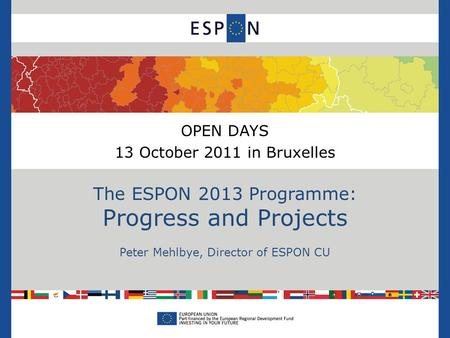 OPEN DAYS 13 October 2011 in Bruxelles The ESPON 2013 Programme: Progress and Projects Peter Mehlbye, Director of ESPON CU.