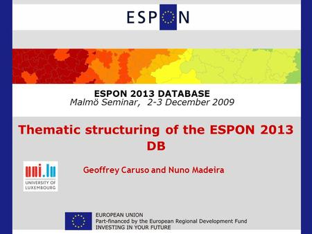 ESPON 2013 DATABASE Malmö Seminar, 2-3 December 2009 Thematic structuring of the ESPON 2013 DB Geoffrey Caruso and Nuno Madeira.