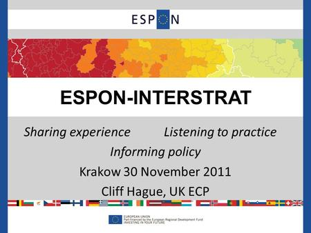 Sharing experienceListening to practice Informing policy Krakow 30 November 2011 Cliff Hague, UK ECP ESPON-INTERSTRAT.