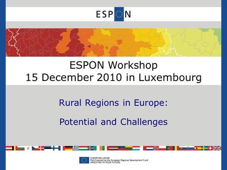 ESPON Workshop 15 December 2010 in Luxembourg Rural Regions in Europe: Potential and Challenges.