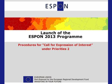 Launch of the ESPON 2013 Programme Procedures for Call for Expression of Interest under Priorities 2.