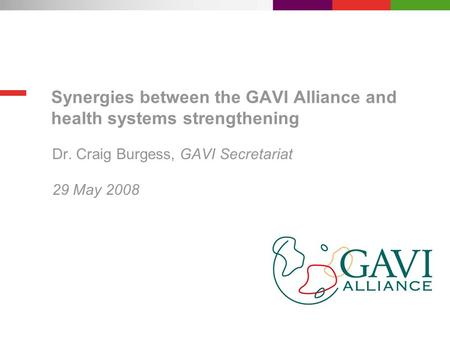 Synergies between the GAVI Alliance and health systems strengthening Dr. Craig Burgess, GAVI Secretariat 29 May 2008.
