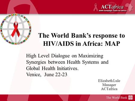 Elizabeth Lule Manager ACTafrica The World Banks response to HIV/AIDS in Africa: MAP High Level Dialogue on Maximizing Synergies between Health Systems.