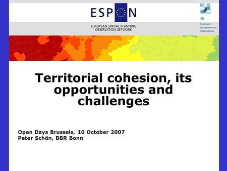 Territorial cohesion, its opportunities and challenges Open Days Brussels, 10 October 2007 Peter Schön, BBR Bonn.
