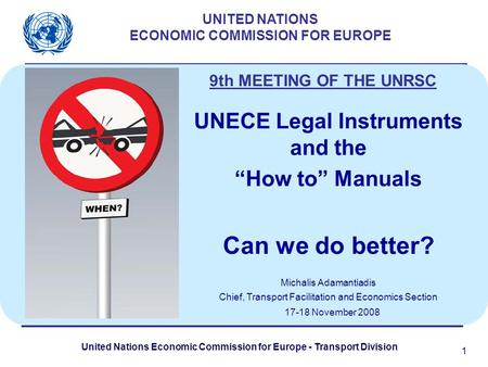 United Nations Economic Commission for Europe - Transport Division 1 UNITED NATIONS ECONOMIC COMMISSION FOR EUROPE UNECE Legal Instruments and the How.