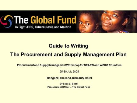Guide to Writing The Procurement and Supply Management Plan Dr Luca Li Bassi Procurement Officer – The Global Fund Procurement and Supply Management Workshop.