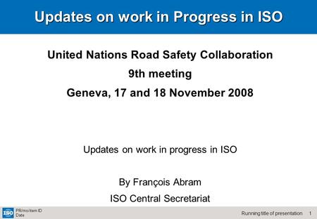1Running title of presentation PR/mo/item ID Date Updates on work in Progress in ISO United Nations Road Safety Collaboration 9th meeting Geneva, 17 and.