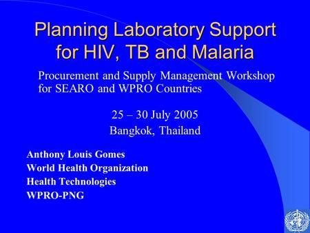 Planning Laboratory Support for HIV, TB and Malaria Procurement and Supply Management Workshop for SEARO and WPRO Countries 25 – 30 July 2005 Bangkok,