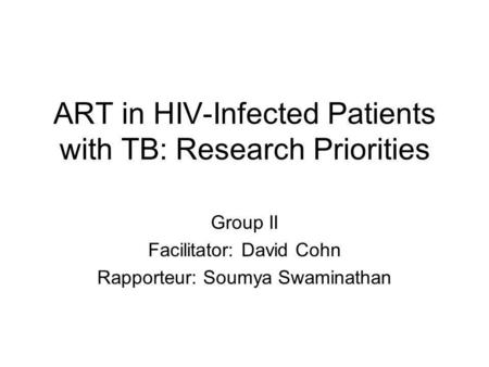 ART in HIV-Infected Patients with TB: Research Priorities Group II Facilitator: David Cohn Rapporteur: Soumya Swaminathan.