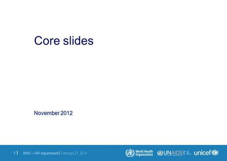 WHO – HIV department | February 21, 2014 1 |1 | November 2012 Core slides.