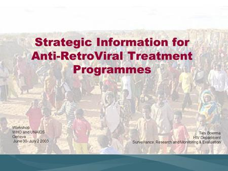 Strategic Information for Anti-RetroViral Treatment Programmes Workshop WHO and UNAIDS Geneva June 30- July 2 2003 Ties Boerma HIV Department Surveillance,