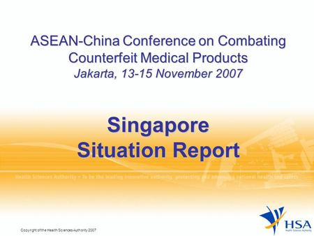 Copyright of the Health Sciences Authority 2007 ASEAN-China Conference on Combating Counterfeit Medical Products Jakarta, 13-15 November 2007 Singapore.