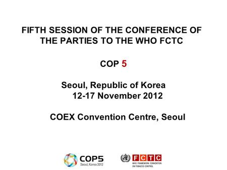 FIFTH SESSION OF THE CONFERENCE OF THE PARTIES TO THE WHO FCTC COP 5 Seoul, Republic of Korea 12-17 November 2012 COEX Convention Centre, Seoul.