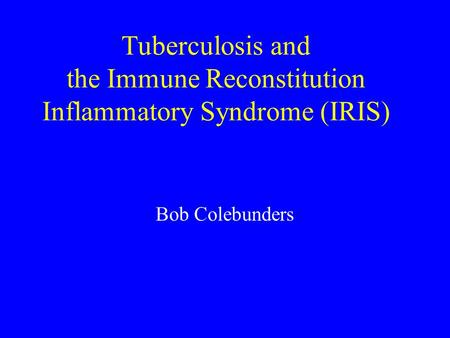 Tuberculosis and the Immune Reconstitution Inflammatory Syndrome (IRIS) Bob Colebunders.